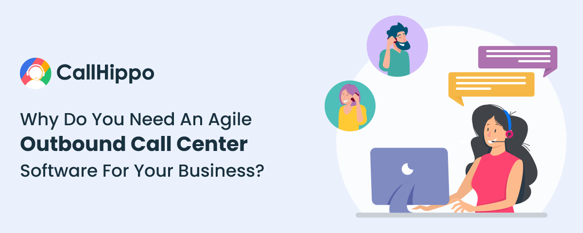 Why Do You Need An Agile Outbound Call Center Software For Your Business?